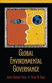 Global Environmental Governance - Foundations of Contemporary Environmental Studies ebook by James Gustave Speth,Peter Haas