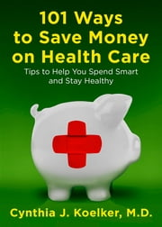 101 Ways to Save Money on Health Care - Tips to Help You Spend Smart and Stay Healthy ebook by Kobo.Web.Store.Products.Fields.ContributorFieldViewModel