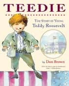 Teedie - The Story of Young Teddy Roosevelt ebook by Don Brown