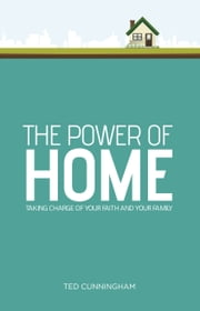 The Power of Home - Taking Charge of Your Faith and Your Family ebook by Ted Cunningham