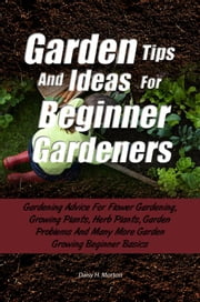 Garden Tips And Ideas For Beginner Gardeners - Gardening Advice For Flower Gardening, Growing Plants, Herb Plants, Garden Problems And Many More Garden Growing Beginner Basics ebook by Daisy H. Morton