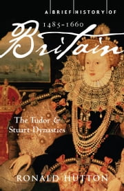 A Brief History of Britain 1485-1660 - The Tudor and Stuart Dynasties ebook by Ronald Hutton