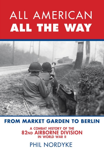 All American, All the Way - A Combat History of the 82nd Airborne Division in World War II: From Market Garden to Berlin ebook by Phil Nordyke