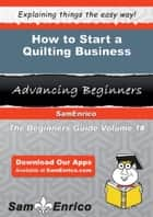 How to Start a Quilting Business - How to Start a Quilting Business ebook by Bernie Herrmann