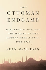The Ottoman Endgame - War, Revolution, and the Making of the Modern Middle East, 1908 - 1923 ebook by Sean Mcmeekin