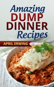 Amazing Dump Dinner Recipes ebook by April Erwing