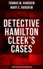DETECTIVE HAMILTON CLEEK'S CASES - 5 Murder Mysteries in One Premium Edition - The Riddle of the Night, The Riddle of the Purple Emperor, The Riddle of the Frozen Flame, The Riddle of the Mysterious Light & The Riddle of the Spinning Wheel ebook by Thomas W. Hanshew, Mary E. Hanshew