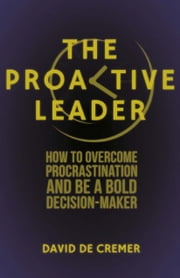 The Proactive Leader - How To Overcome Procrastination And Be A Bold Decision-Maker ebook by David De Cremer
