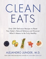 Clean Eats - Over 200 Delicious Recipes to Reset Your Body's Natural Balance and Discover What It Means to Be Truly Healthy ebook by Alejandro Junger