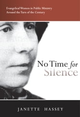 No Time for Silence - Evangelical Women in Public Ministry Around the Turn of the Century ebook by Janette Hassey