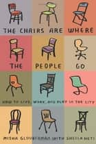 The Chairs Are Where the People Go ebook by Misha Glouberman,Sheila Heti
