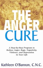 The Anger Cure - A Step-By-Step Program to Reduce Anger, Rage, Negativity, Violence, and Depression in Your Life ebook by Dr Kathleen O'Bannon