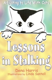 Lessons In Stalking: Adjusting to Life With Cats ebook by Dena Harris
