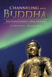 Channeling with Buddha - Find Enlightenment to Heal Your Life ebook by Corinne Urakawa