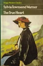 The True Heart ebook by Sylvia Townsend Warner