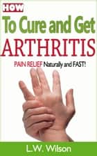 How to Cure and Get Arthritis Pain Relief Naturally and FAST ebook by L.W. Wilson