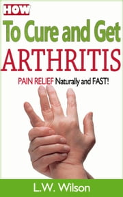 How to Cure and Get Arthritis Pain Relief Naturally and FAST - acne no more, acne treatment, acne scar, acne cure, ... clear skin, sunshine hormone, skincare, #1 ebook by L.W. Wilson