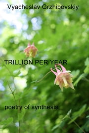 Trillion Per Year - poetry of synthesis ebook by Vyacheslav Grzhibovskiy
