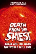 Death from the Skies! ebook by Philip Plait, Ph.D.