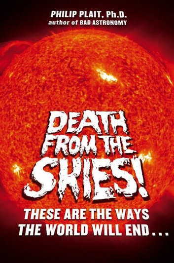 Death from the Skies! - The Science Behind the End of the World eBook by Philip Plait, Ph.D.