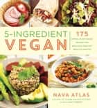 5-Ingredient Vegan - 175 Simple, Plant-Based Recipes for Delicious, Healthy Meals in Minutes ebook by