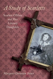 A Study of Scarletts - Scarlett O'Hara and Her Literary Daughters ebook by Margaret D. Bauer
