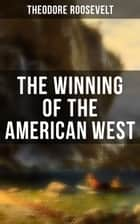 The Winning of the American West - From the Alleghanies to the Mississippi, 1769-1783, the Founding of the Trans-Alleghany Commonwealths 1784-1790, Louisiana and the Northwest, 1791-1807 ebook by Theodore Roosevelt