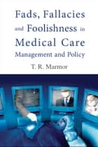 Fads, Fallacies and Foolishness in Medical Care Management and Policy ebook by T R Marmor
