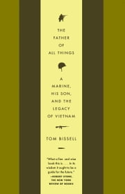 The Father of All Things - A Marine, His Son, and the Legacy of Vietnam ebook by Tom Bissell