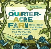 The Quarter-Acre Farm - How I Kept the Patio, Lost the Lawn, and Fed My Family for a Year ebook by Spring Warren,Jesse Pruet