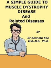 A Simple Guide to Muscle Dystrophy Disease and Related Conditions eBook by Kenneth Kee
