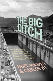 The Big Ditch - How America Took, Built, Ran, and Ultimately Gave Away the Panama Canal ebook by Noel Maurer,Carlos Yu