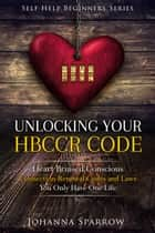 Unlocking Your HBCCR Code: Heart Bruised Conscious Connection Renewal Codes and Laws ebook by Johanna Sparrow