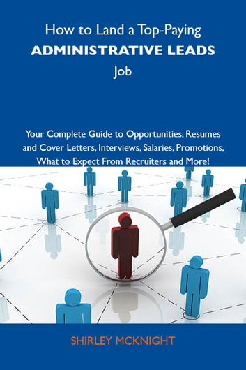 How to Land a Top-Paying Administrative leads Job: Your Complete Guide to Opportunities, Resumes and Cover Letters, Interviews, Salaries, Promotions, What to Expect From Recruiters and More ebook by Mcknight Shirley