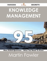 Knowledge Management 95 Success Secrets - 95 Most Asked Questions On Knowledge Management - What You Need To Know ebook by Martin Fowler