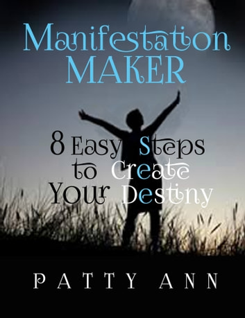 Manifestation Maker ~ 8 Easy Steps to Create Your Destiny ebook by Patty Ann