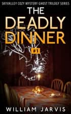 The Deadly Dinner #1 - Sky Valley Cozy Mystery Ghost Trilogy Series ebook by William Jarvis
