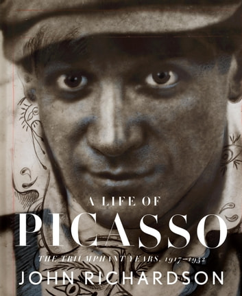 A Life of Picasso - The Triumphant Years, 1917-1932 ebook by John Richardson