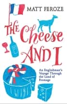 The Cheese and I - An Englishman's Voyage Through the Land of Fromage ebook by Matt Feroze