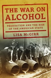 The War on Alcohol: Prohibition and the Rise of the American State ebook by Lisa McGirr
