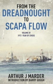From the Dreadnought to Scapa Flow: Volume IV 1917, Year of Crisis ebook by Marder, Arthur J