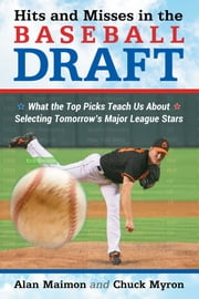 Hits and Misses in the Baseball Draft - What the Top Picks Teach Us About Selecting Tomorrow's Major League Stars ebook by Alan Maimon,Chuck Myron