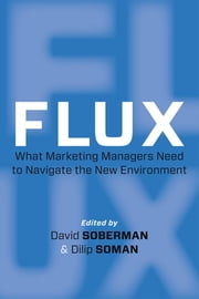 Flux - What Marketing Managers Need to Navigate the New Environment ebook by David  Soberman,Dilip Soman Consulting