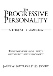 The Progressive Personality - A Threat to America ebook by James W Patterson