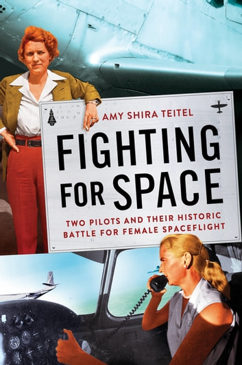 Fighting for Space - Two Pilots and Their Historic Battle for Female Spaceflight eBook by Amy Shira Teitel