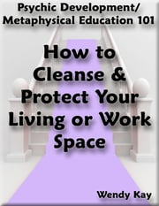 Psychic Development/Metaphysical Education 101 - How to Cleanse & Protect Your Living or Work Space ebook by Wendy Kay