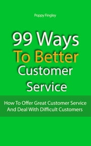 99 Ways To Better Customer Service: How To Offer Great Customer Service And Deal With Difficult Customers ebook by Poppy Fingley