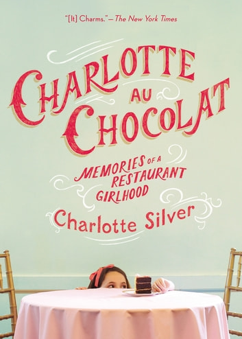 Charlotte Au Chocolat - Memories of a Restaurant Girlhood eBook by Charlotte Silver