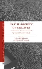 In the Society of Fascists - Acclamation, Acquiescence, and Agency in Mussolini's Italy ebook by G. Albanese, R. Pergher