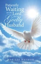 Patiently Waiting on the Lord for a Godly Husband ebook by Mae Lee Haymon
